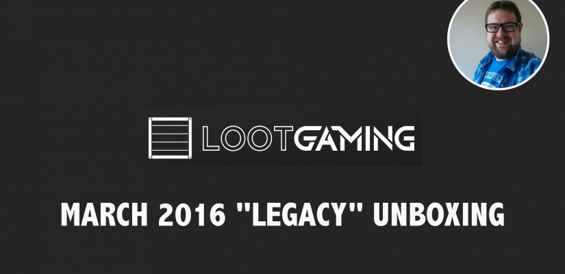 Unboxing Loot Gaming's March 2016 Box – Legacy